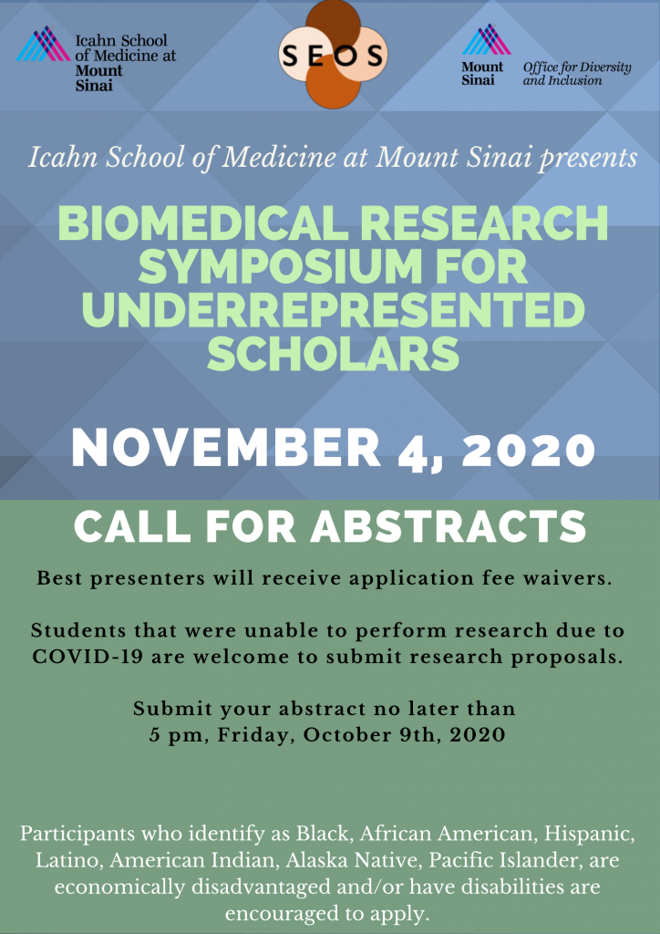 Icahn School of Medicine at Mount sinai Presents: Biomedical Research symposium for underrepresented scholars November 4, 2020 Call for abstracts Best presenters will receive application fee waivers Students that were unable to perform reserach due to COVID-19 are welcome to submit research proposals. submit your abstract no later than 5pm Friday October 9th 2020 Click here to apply Participants who identify as Black, African American, Hispanic, Latino, American Indian, Alaska Native, Pacific Islander, are economically disadvantaged and or have disabilities are encouraged to apply.